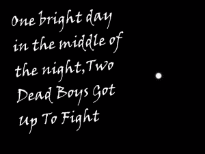 One bright day in the middle of the night two dead boys got up to fight